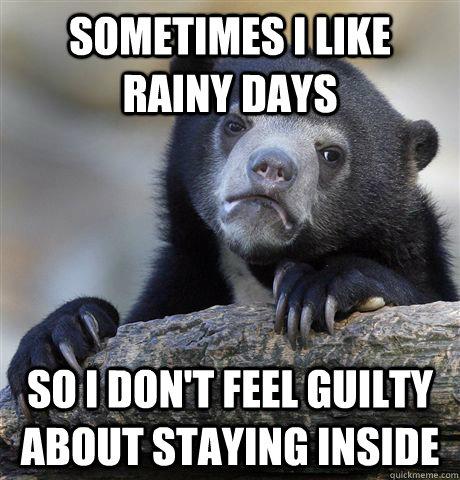 Sometimes I like rainy days so i don't feel guilty about staying inside - Sometimes I like rainy days so i don't feel guilty about staying inside  Confession Bear