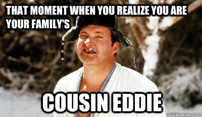 THAT MOMENT WHEN YOU REALIZE YOU ARE YOUR FAMILY'S COUSIN EDDIE  Cousin Eddie