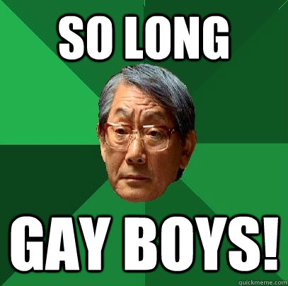 So long gay boys!  High Expectations Asian Father