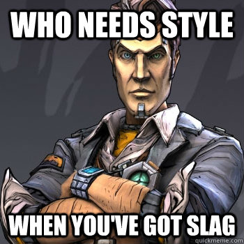 Who needs style  when you've got slag  Handsome Jack