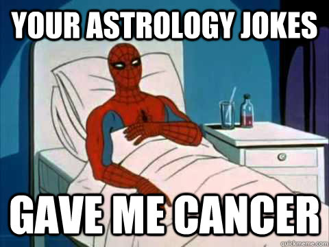 Your astrology jokes gave me cancer  gave me cancer