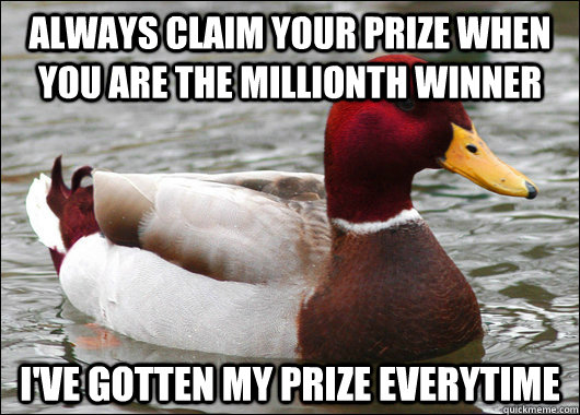 always claim your prize when you are the millionth winner I've gotten my prize everytime - always claim your prize when you are the millionth winner I've gotten my prize everytime  Malicious Advice Mallard