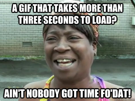 A GIF that takes more than three seconds to load? Ain't Nobody Got Time Fo'Dat!