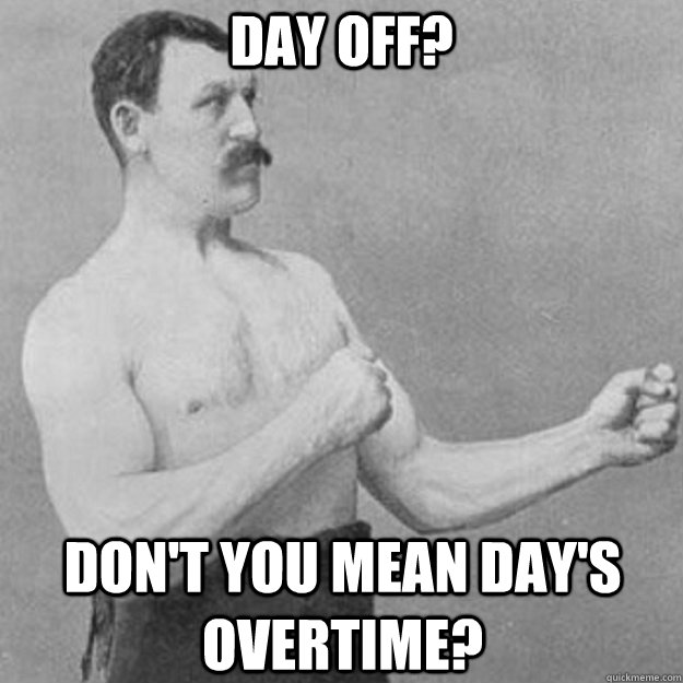 day off? don't you mean day's overtime? - day off? don't you mean day's overtime?  overly manly man
