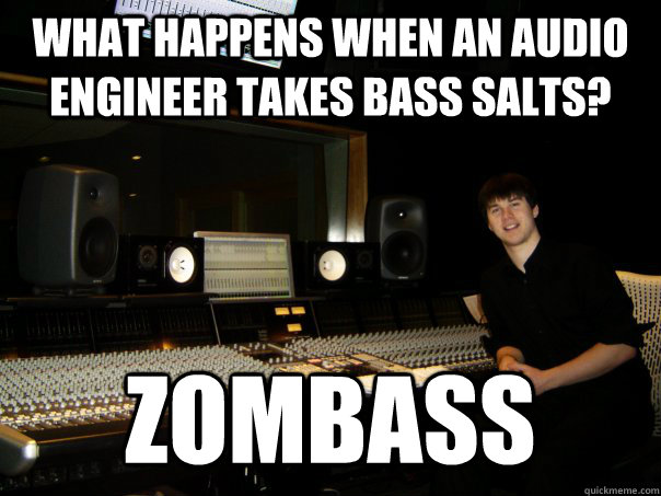 What happens when an audio engineer takes bass salts? Zombass  Skumbag Sound Engineer