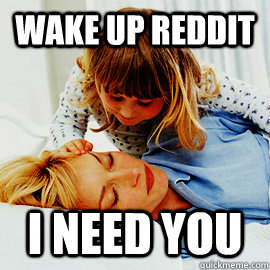 wake up reddit i need you  wake up