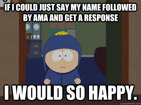 If I could just say my name followed by AMA and get a response I would so happy.