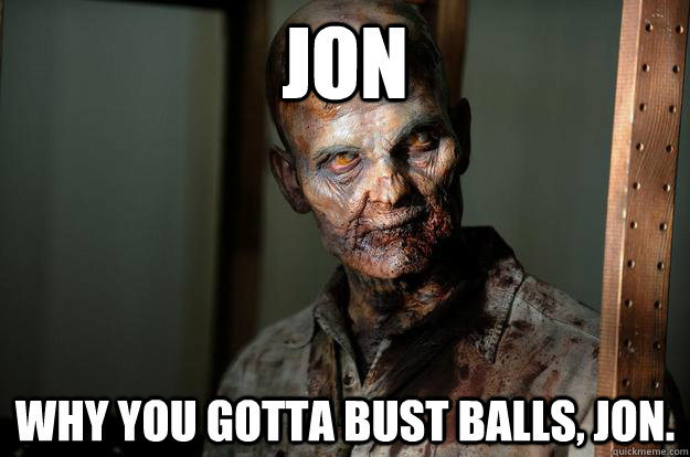 Jon Why you gotta bust balls, Jon.
