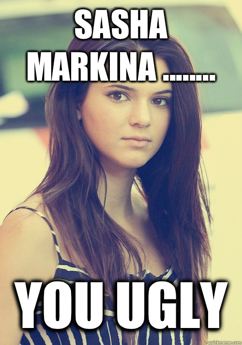 Sasha Markina ........ You Ugly - Sasha Markina ........ You Ugly  Kendall Jenner