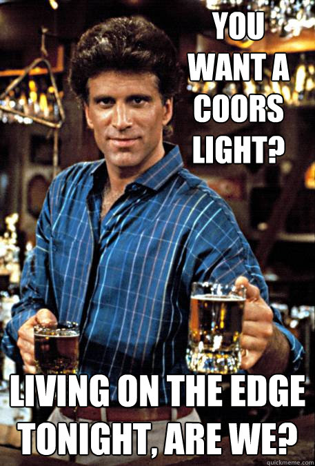 You want a Coors Light? Living on the edge tonight, are we? - You want a Coors Light? Living on the edge tonight, are we?  Sage Sam