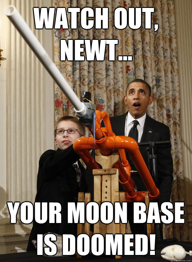 WATCH OUT, NEWT... YOUR MOON BASE IS DOOMED!  OMG Obama