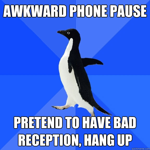 awkward phone pause pretend to have bad reception, hang up - awkward phone pause pretend to have bad reception, hang up  Socially Awkward Penguin