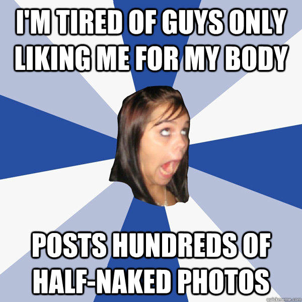 I'm tired of guys only liking me for my body posts hundreds of half-naked photos - I'm tired of guys only liking me for my body posts hundreds of half-naked photos  Annoying Facebook Girl