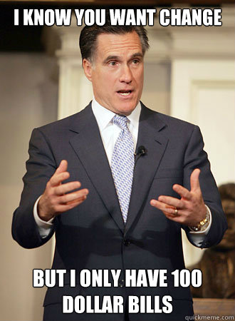 I know you want change But I only have 100 dollar bills - I know you want change But I only have 100 dollar bills  Relatable Romney