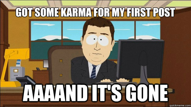 Got some karma for my first post - Got some karma for my first post  AAAAAAAAND ITS GONE