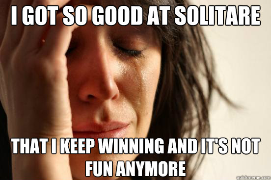 I got so good at solitare that i keep winning and it's not fun anymore - I got so good at solitare that i keep winning and it's not fun anymore  First World Problems