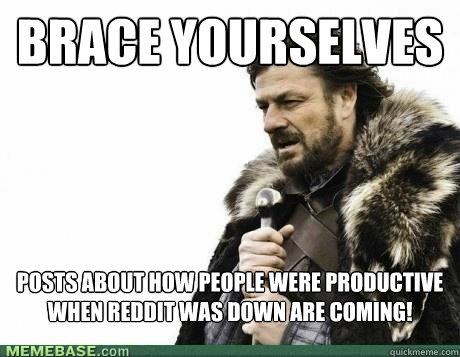 BRACE YOURSELVES Posts about how people were productive when reddit was down are coming! - BRACE YOURSELVES Posts about how people were productive when reddit was down are coming!  Misc