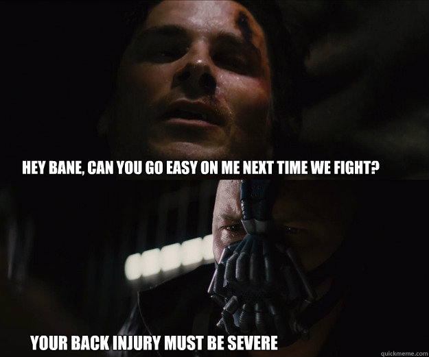 hey bane, Can you go easy on me next time we fight? Your back injury must be severe   The Dark Knight Rises Bruce Bane
