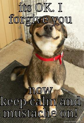 its OK girrrrr - ITS OK. I FORGIVE YOU NOW KEEP CALM AND MUSTACHE ON! Good Dog Greg