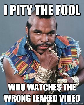 I pity the fool Who watches the wrong leaked video  Mr T