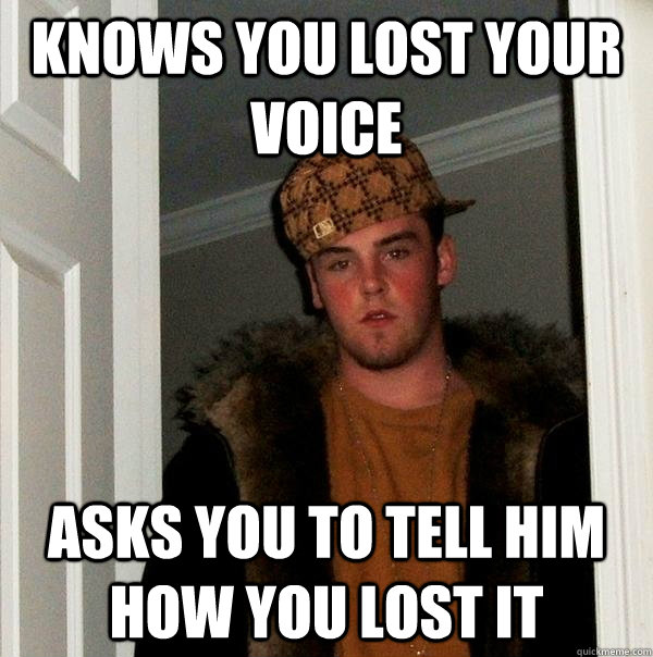 Knows You Lost Your Voice Asks You To Tell Him How You Lost It
