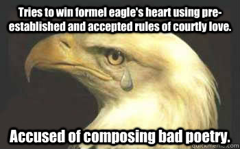 Tries to win formel eagle's heart using pre-established and accepted rules of courtly love. Accused of composing bad poetry.
