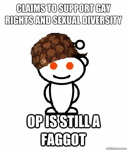 Claims to support gay rights and sexual diversity op is still a faggot - Claims to support gay rights and sexual diversity op is still a faggot  Scumbag Reddit