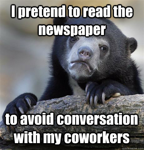 I pretend to read the newspaper to avoid conversation with my coworkers - I pretend to read the newspaper to avoid conversation with my coworkers  Confession Bear