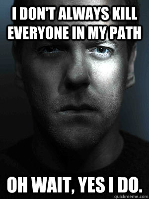 I don't always kill everyone in my path oh wait, yes I do.  Jack Bauer