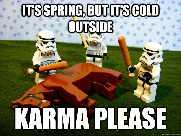 it's spring, but it's cold outside Karma please