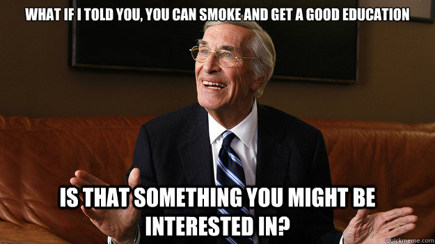 What if I told you, you can smoke and get a good education Is that something you might be interested in?