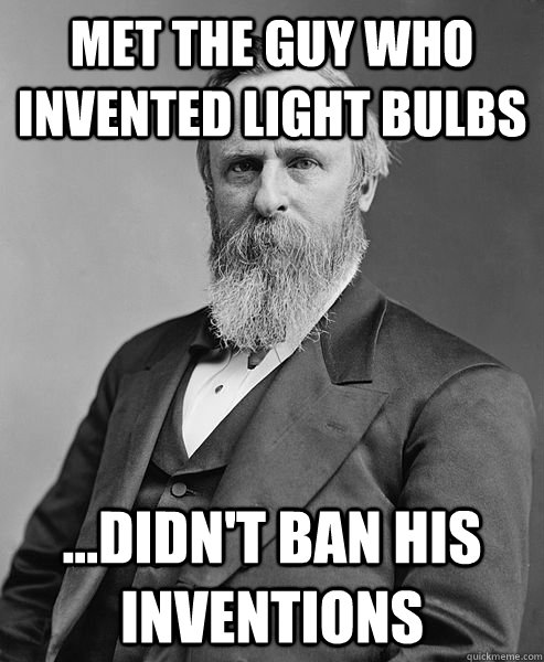 hip rutherford b hayes memes | quickmeme:met the guy who invented light bulbs ...didn't ban his inventions,Lighting