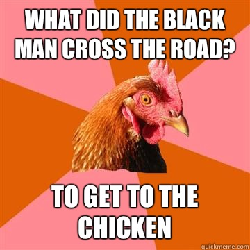 What did the black man cross the road? To get to the chicken - What did the black man cross the road? To get to the chicken  Anti-Joke Chicken