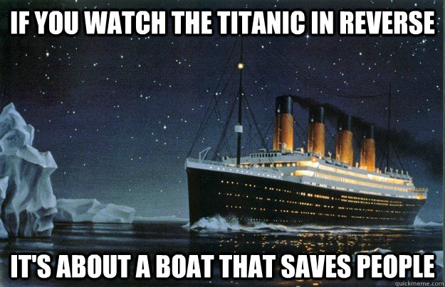 If you watch the titanic in reverse It's about a boat that saves people