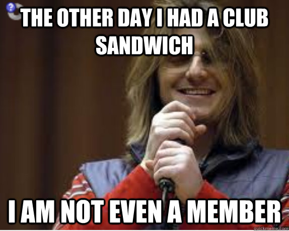 The other day I had a club sandwich I am not even a member - The other day I had a club sandwich I am not even a member  Misc