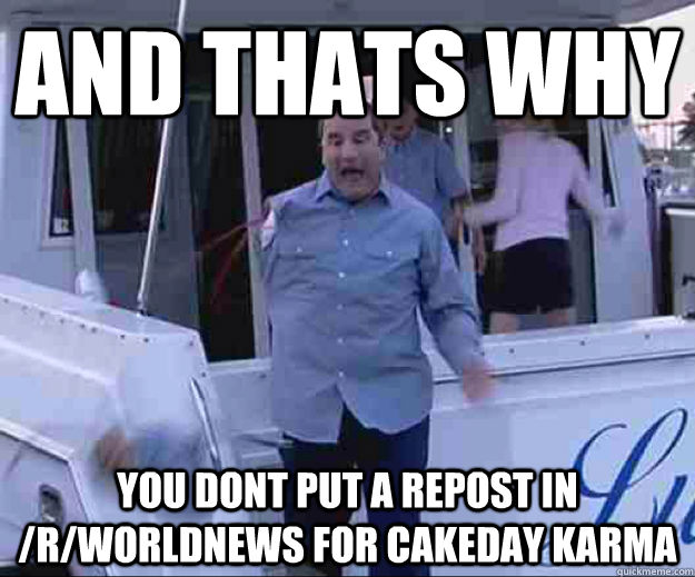 AND THATS WHY YOU DONT PUT A REPOST IN /R/WORLDNEWS FOR CAKEDAY KARMA - AND THATS WHY YOU DONT PUT A REPOST IN /R/WORLDNEWS FOR CAKEDAY KARMA  arrested development lesson
