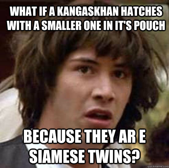 What if a Kangaskhan hatches with a smaller one in it's pouch Because they ar e siamese twins? - What if a Kangaskhan hatches with a smaller one in it's pouch Because they ar e siamese twins?  What if Keanu was the Hero of Time