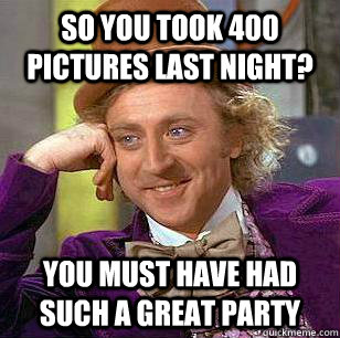 so you took 400 pictures last night? you must have had such a great party