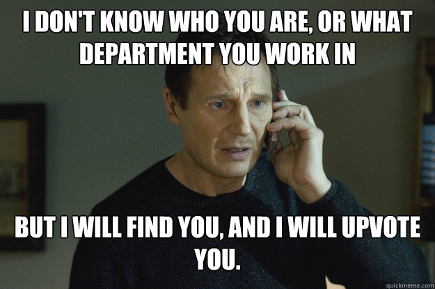 I don't know who you are, or what department you work in But I will find you, and I will upvote you. - I don't know who you are, or what department you work in But I will find you, and I will upvote you.  Taken