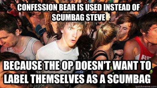confession bear is used instead of scumbag steve because the op doesn't want to label themselves as a scumbag - confession bear is used instead of scumbag steve because the op doesn't want to label themselves as a scumbag  Sudden Clarity Clarence