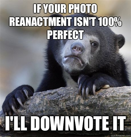 If your photo reanactment isn't 100% perfect I'll downvote it - If your photo reanactment isn't 100% perfect I'll downvote it  Confession Bear