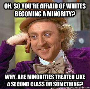 Oh, so you're afraid of whites becoming a minority?  why, are minorities treated like a second class or something? - Oh, so you're afraid of whites becoming a minority?  why, are minorities treated like a second class or something?  Misc