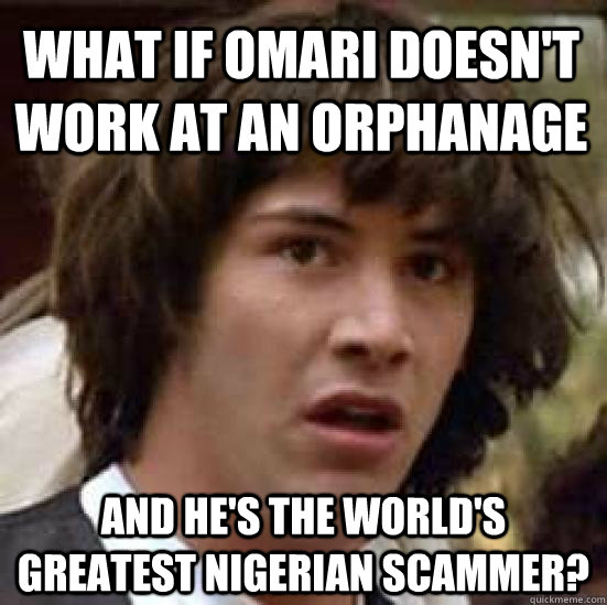 what if omari doesn't work at an orphanage and he's the world's greatest nigerian scammer? - what if omari doesn't work at an orphanage and he's the world's greatest nigerian scammer?  conspiracy keanu