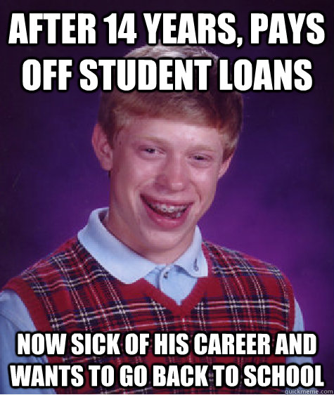 after 14 years, pays off student loans now sick of his career and wants to go back to school - after 14 years, pays off student loans now sick of his career and wants to go back to school  Bad Luck Brian