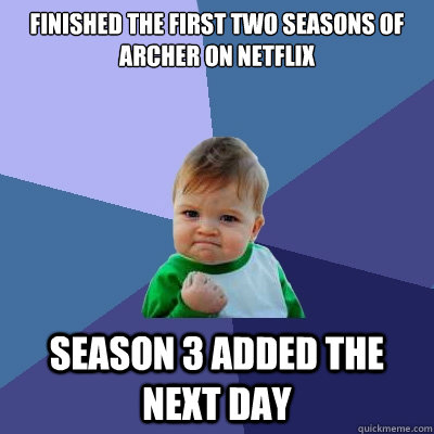 Finished the first two seasons of Archer on Netflix Season 3 added the next day - Finished the first two seasons of Archer on Netflix Season 3 added the next day  Success Kid
