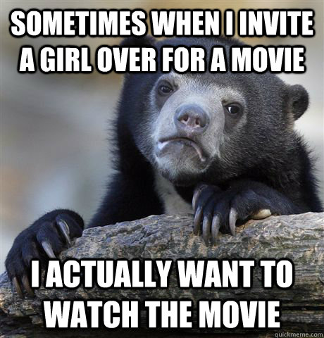 sometimes when i invite a girl over for a movie i actually want to watch the movie - sometimes when i invite a girl over for a movie i actually want to watch the movie  Confession Bear