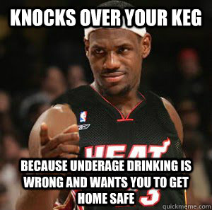 Knocks over your keg because underage drinking is wrong and wants you to get home safe
