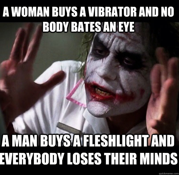 A woman buys a vibrator and no body bates an eye a man buys a fleshlight and everybody loses their minds