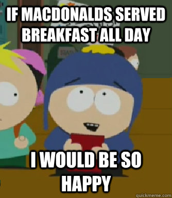 If macdonalds served breakfast all day I would be so happy - If macdonalds served breakfast all day I would be so happy  Craig - I would be so happy