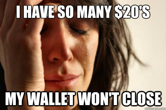I have so many $20's my wallet won't close - I have so many $20's my wallet won't close  First World Problems